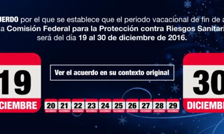 ACUERDO por el que se establece que el periodo vacacional de fin de año de la Comisión Federal para la Protección contra Riesgos Sanitarios, será del día 19 al 30 de diciembre de 2016.