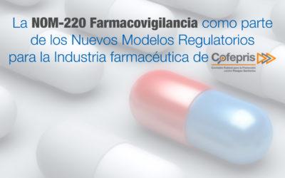 La NOM-220 Farmacovigilancia como parte de los Nuevos Modelos Regulatorios para la Industria farmacéutica de COFEPRIS