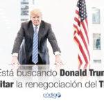 ¿Está buscando Donald Trump dinamitar la renegociación del TLCAN?