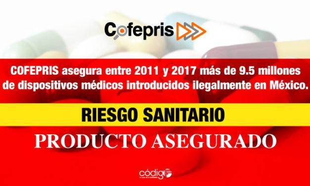 COFEPRIS asegura entre 2011 y 2017 más de 9.5 millones de dispositivos médicos introducidos ilegalmente en México.